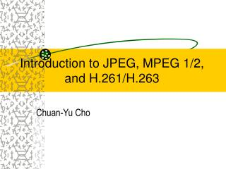 Introduction to JPEG, MPEG 1/2, and H.261/H.263