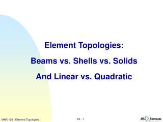Element Topologies:  Beams vs. Shells vs. Solids And Linear vs. Quadratic