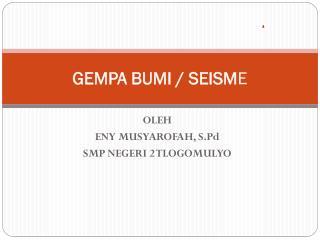 GEMPA BUMI / SEISM E