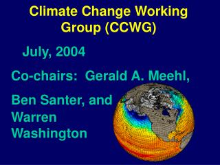 Climate Change Working Group (CCWG)    July, 2004  Co-chairs:  Gerald A. Meehl, Ben Santer, and