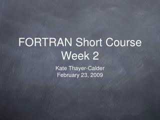 FORTRAN Short Course Week 2
