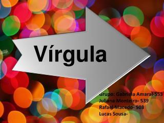 Grupo: Gabriela Amaral-553 J uliana Monteiro- 539 Rafael  M acedo- 503 Lucas Sousa-