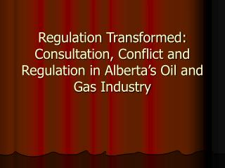 Regulation Transformed: Consultation, Conflict and Regulation in Alberta's Oil and Gas Industry