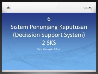 6 Sistem Penunjang Keputusan ( Decission  Support System) 2 SKS