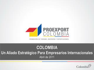 COLOMBIA  Un Aliado Estratégico Para Empresarios Internacionales   Abril de  2011