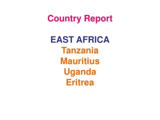 Country Report EAST AFRICA Tanzania Mauritius Uganda Eritrea