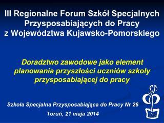 Szkoła Specjalna Przysposabiająca do Pracy Nr 26 Toruń, 21 maja 2014