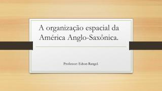A organização espacial da América Anglo-Saxônica.