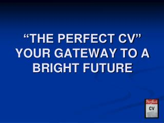 """THE PERFECT CV"" YOUR GATEWAY TO A BRIGHT FUTURE"