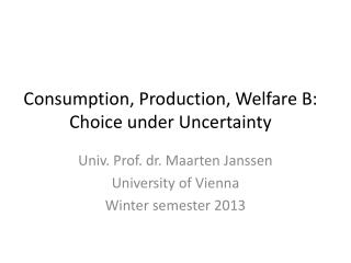 Consumption, Production, Welfare B: Choice under Uncertainty