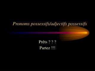 Pronoms possessifs/adjectifs possessifs
