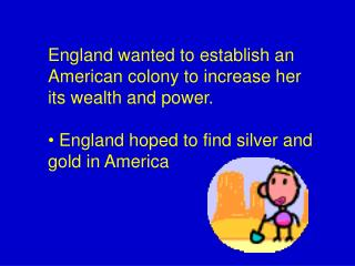 England wanted to establish an American colony to increase her its wealth and power.     England hoped to find silver an