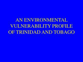AN ENVIRONMENTAL VULNERABILITY PROFILE OF TRINIDAD AND TOBAGO