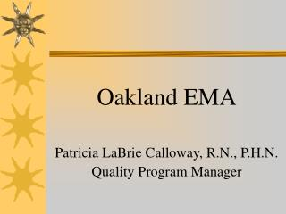 Oakland EMA Patricia LaBrie Calloway, R.N., P.H.N. Quality Program Manager