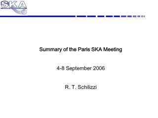 Summary of the Paris SKA Meeting 4-8 September 2006 R. T. Schilizzi