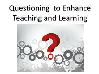 Questioning  to Enhance Teaching and Learning