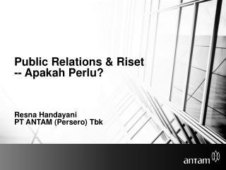 Public Relations &  Riset --  Apakah Perlu ? Resna Handayani PT ANTAM ( Persero )  Tbk
