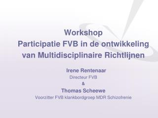 Workshop Participatie FVB in de ontwikkeling van Multidisciplinaire Richtlijnen Irene Rentenaar