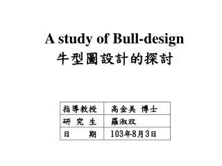 A study of Bull-design 牛型 圖設計的探討