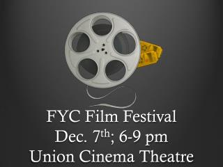 FYC Film Festival Dec. 7 th ; 6-9 pm  Union Cinema Theatre