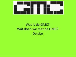 Wat is de GMC? Wat doen we met de GMC? De site