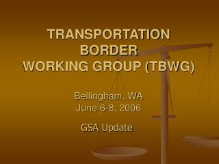 TRANSPORTATION BORDER WORKING GROUP TBWG  Bellingham, WA June 6-8, 2006