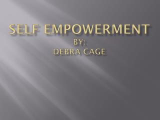 SELF EMPOWERMENT By: Debra Cage