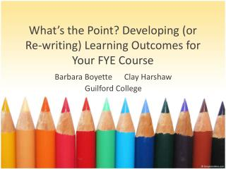 What's  the Point?  Developing  (or  Re-writing ) Learning  Outcomes  for  Your  FYE Course