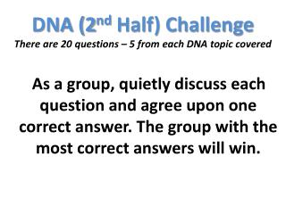 DNA (2 nd  Half) Challenge There are 20 questions – 5 from each DNA topic covered