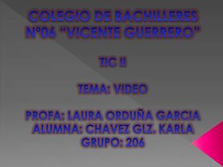 """COLEGIO DE BACHILLERES Nº06 """"VICENTE GUERRERO"""" TIC II TEMA: VIDEO PROFA: LAURA ORDUÑA GARCIA"""