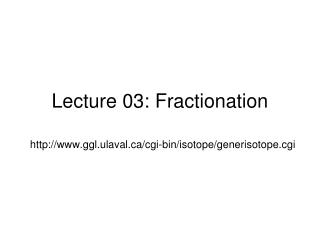 Lecture 03: Fractionation