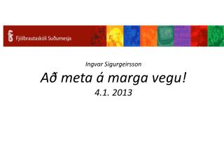Ingvar Sigurgeirsson Að  meta á  marga vegu ! 4.1. 2013