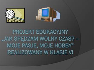 """Projekt edukacyjny """"Jak spędzam wolny czas? –  moje pasje, moje hobby"""" realizowany w klasie VI"""