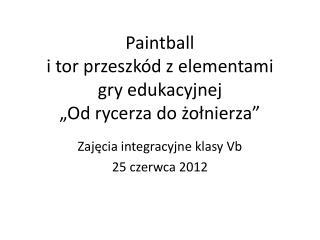 """Paintball  i tor przeszkód z elementami  gry edukacyjnej  """"Od rycerza do żołnierza"""""""