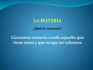 LA MATERIA ¿Qué es materia? Llamamos materia a todo aquello que tiene masa y que ocupa un volumen
