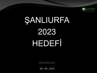 ŞANLIURFA 2023  HEDEFİ sutso.tr 28 – 04 – 2013