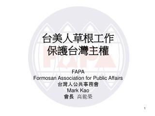 台美人草根工 作 保 護台灣主權 FAPA Formosan Association for Public Affairs 台 灣人公共事務會 Mark Kao 會長   高龍榮
