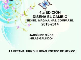 4ta EDICIÓN  DISEÑA EL CAMBIO SIENTE. IMAGINA. HAZ. COMPARTE. 2013-2014
