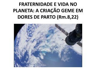 FRATERNIDADE E VIDA NO PLANETA: A CRIAÇÃO GEME EM DORES DE PARTO ( Rm .8,22)