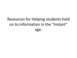 "Resources for Helping students hold on to information in the ""instant"" age."