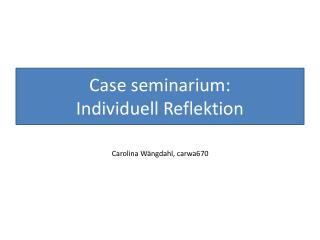 Case  seminarium :  Individuell Reflektion