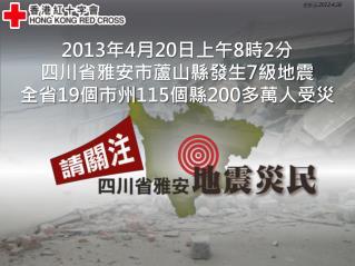 2013 年 4 月 20 日上午 8 時 2 分 四川省雅安市蘆山縣發生 7 級地震 全省 19 個市州 115 個縣 200 多 萬人受災