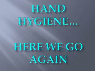 Hand Hygiene… Here we go again