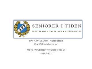 SPF ARVIDSJAUR  Norrbotten C:a 150 medlemmar MEDLEMSAKTIVITETSFÖRNYELSE (MAF-12)