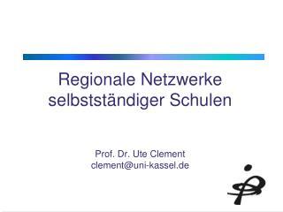 Regionale Netzwerke selbstständiger Schulen Prof. Dr. Ute Clement clement@uni-kassel.de