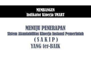 MENUJU PENERAPAN Sistem  Akuntabilitas Kinerja Instansi  Pemerintah ( S A K I P ) YANG  ter -BAIK