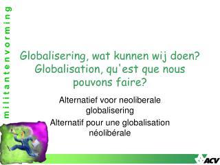 Globalisering, wat kunnen wij doen? Globalisation, qu'est que nous  pouvons faire ?