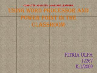 COMPUTER ASSISTED LANGUAGE LEARNING USING WORD PROCESSOR AND POWER POINT IN THE CLASSROOM