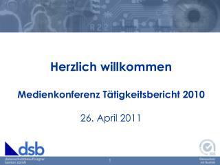 Herzlich willkommen Medienkonferenz  Tätigkeitsbericht 2010 26. April 2011