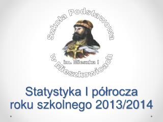 Statystyka I półrocza  roku szkolnego 2013/2014